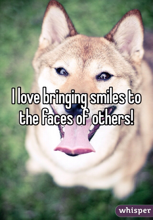 I love bringing smiles to the faces of others!