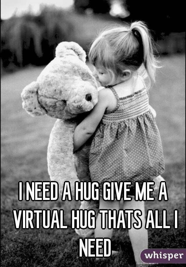 I NEED A HUG GIVE ME A VIRTUAL HUG THATS ALL I NEED