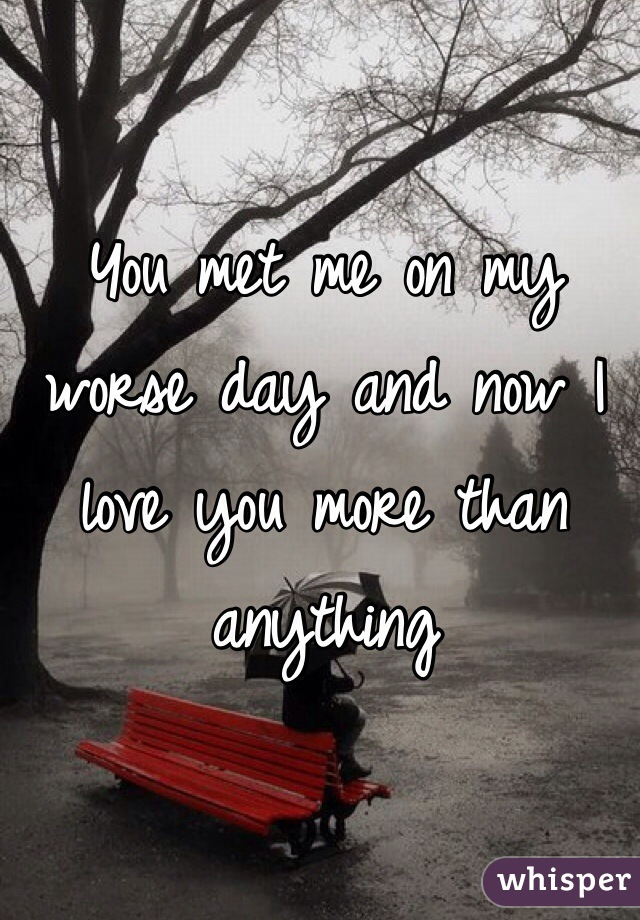 You met me on my worse day and now I love you more than anything