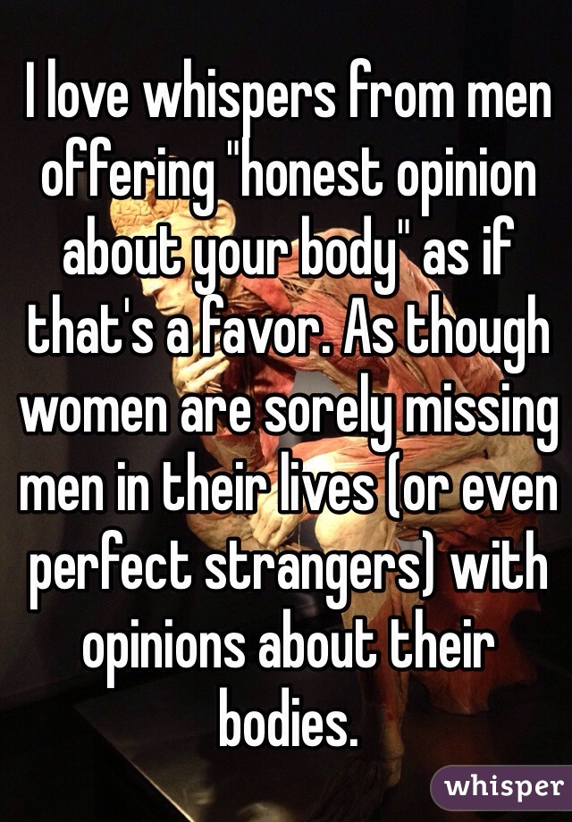 "I love whispers from men offering ""honest opinion about your body"" as if that's a favor. As though women are sorely missing men in their lives (or even perfect strangers) with opinions about their bodies."