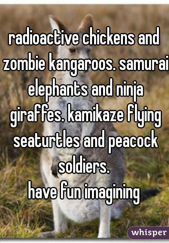 radioactive chickens and zombie kangaroos. samurai elephants and ninja giraffes. kamikaze flying seaturtles and peacock soldiers.  have fun imagining