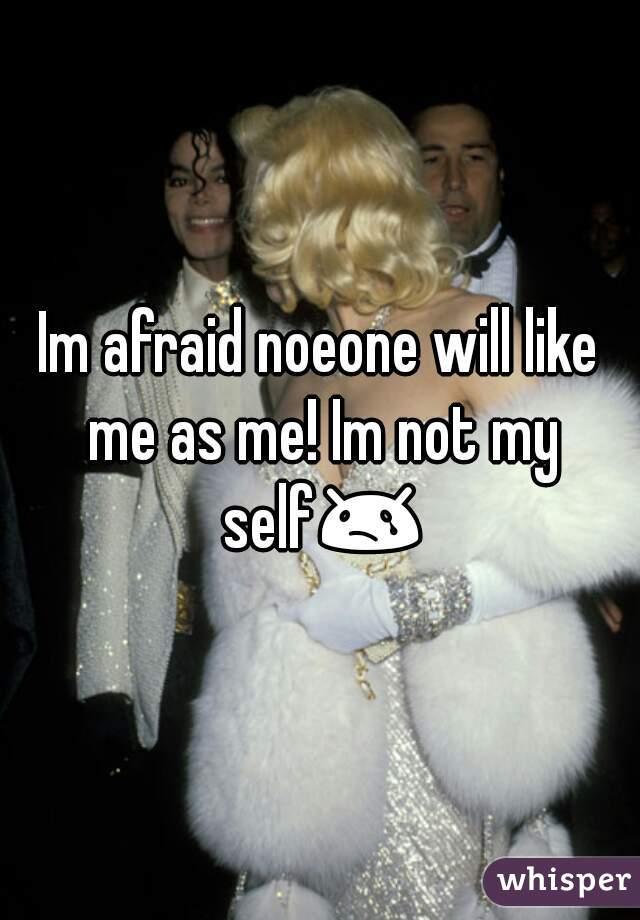 Im afraid noeone will like me as me! Im not my self😢