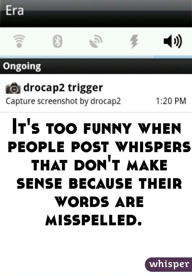 It's too funny when people post whispers that don't make sense because their words are misspelled.