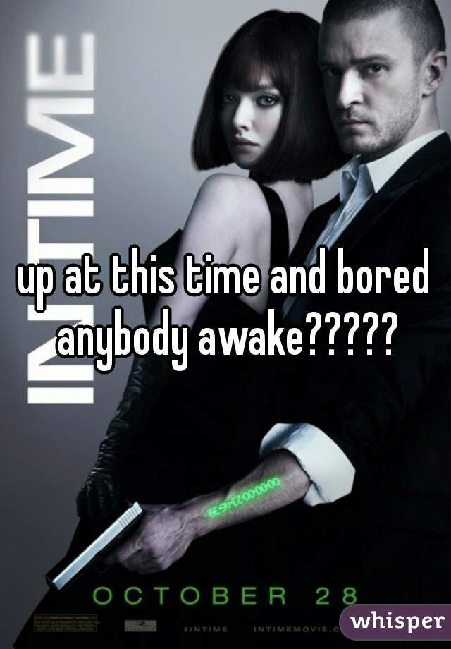 up at this time and bored anybody awake?????