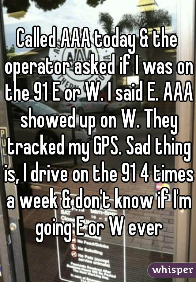 Called AAA today & the operator asked if I was on the 91 E or W. I said E. AAA showed up on W. They tracked my GPS. Sad thing is, I drive on the 91 4 times a week & don't know if I'm going E or W ever