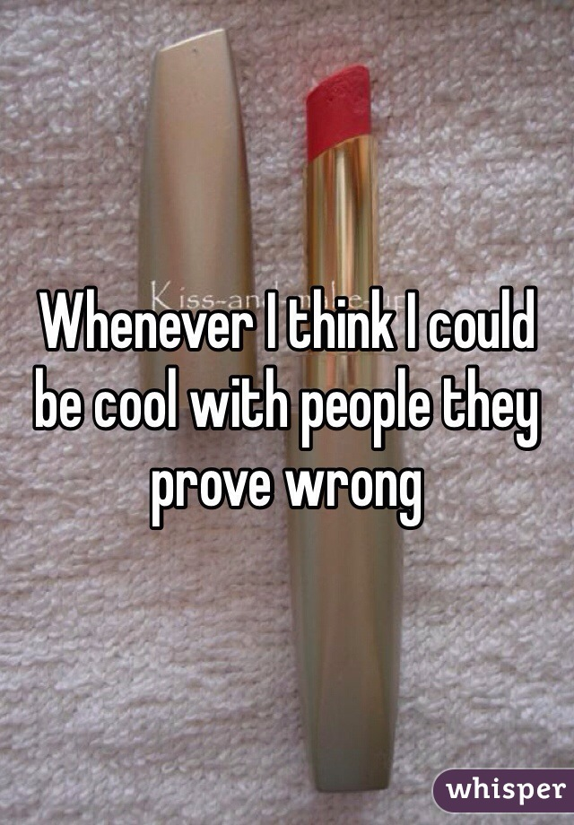 Whenever I think I could be cool with people they prove wrong
