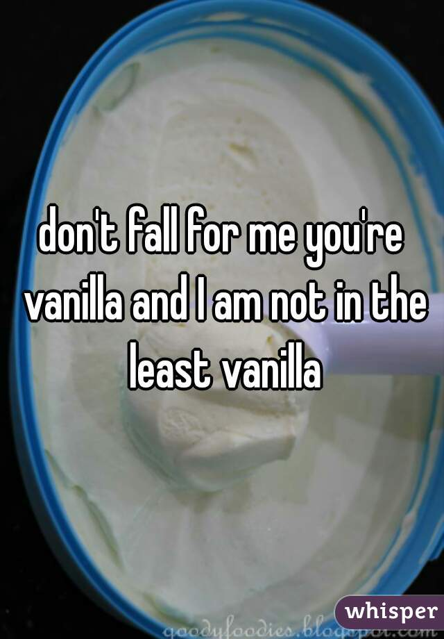 don't fall for me you're vanilla and I am not in the least vanilla