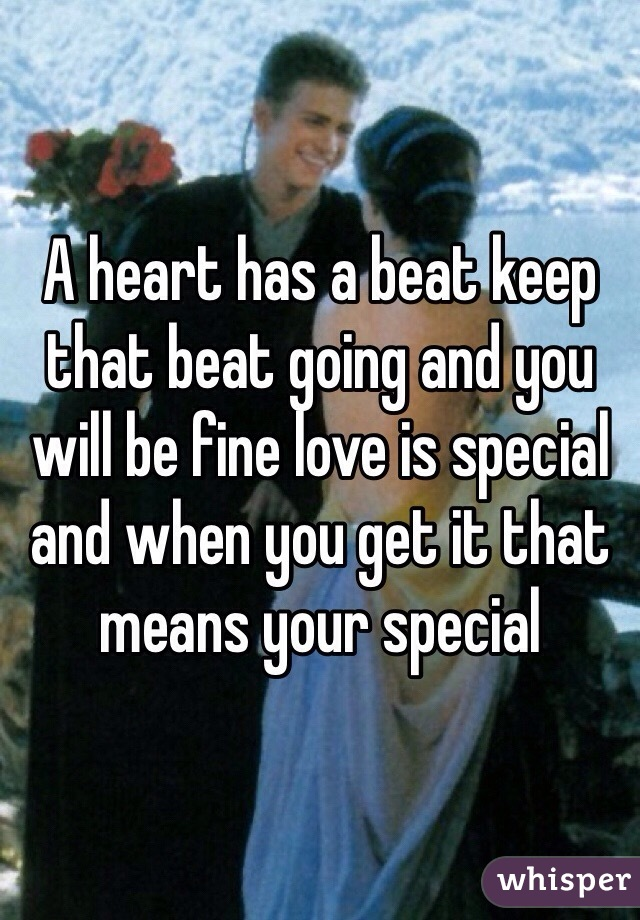 A heart has a beat keep that beat going and you will be fine love is special and when you get it that means your special