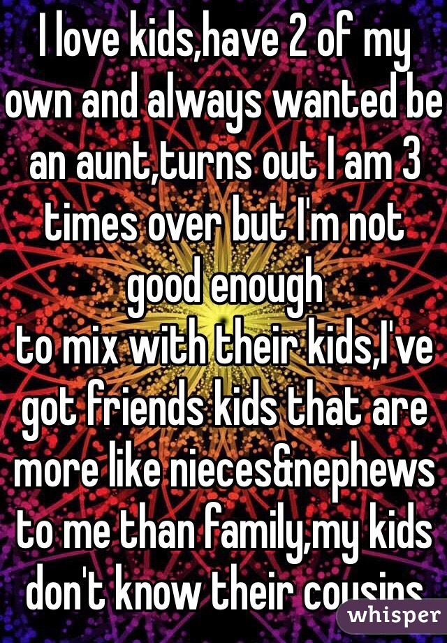 I love kids,have 2 of my own and always wanted be an aunt,turns out I am 3 times over but I'm not good enough to mix with their kids,I've got friends kids that are more like nieces&nephews to me than family,my kids don't know their cousins
