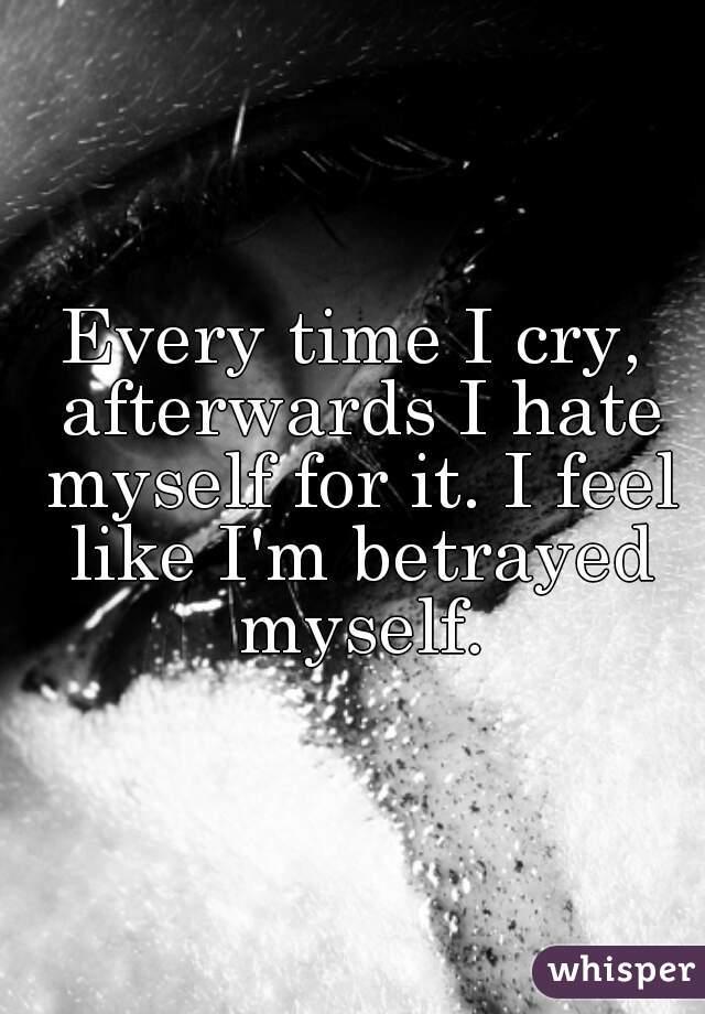 Every time I cry, afterwards I hate myself for it. I feel like I'm betrayed myself.
