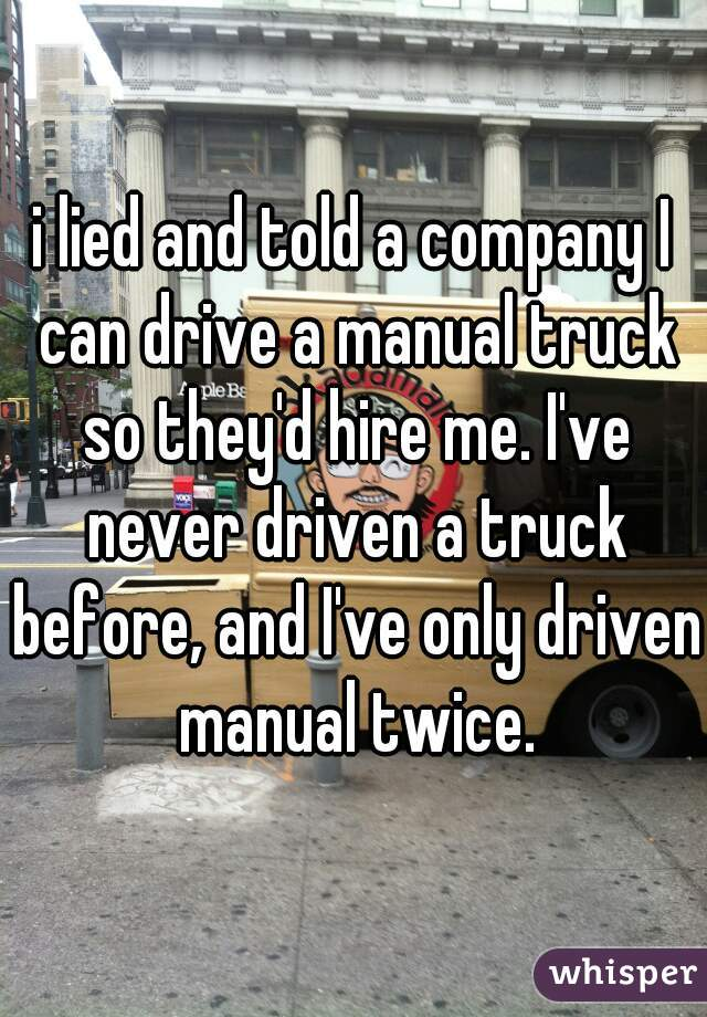 i lied and told a company I can drive a manual truck so they'd hire me. I've never driven a truck before, and I've only driven manual twice.