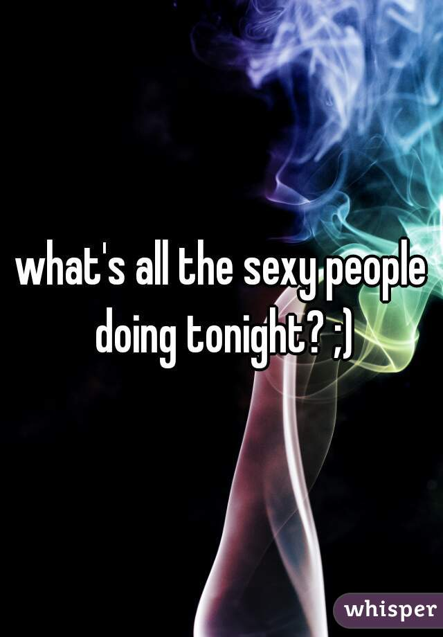 what's all the sexy people doing tonight? ;)