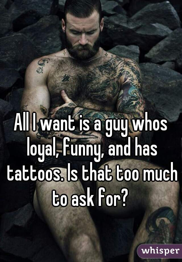 All I want is a guy whos loyal, funny, and has tattoos. Is that too much to ask for?