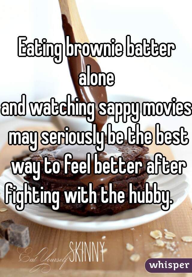 Eating brownie batter  alone  and watching sappy movies  may seriously be the best way to feel better after fighting with the hubby.