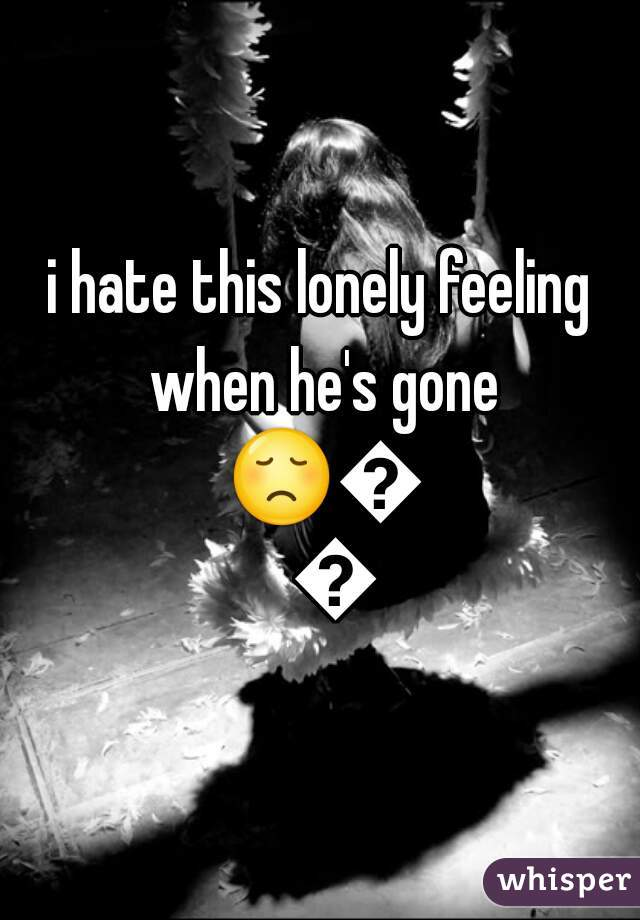 i hate this lonely feeling when he's gone 😞😥😟