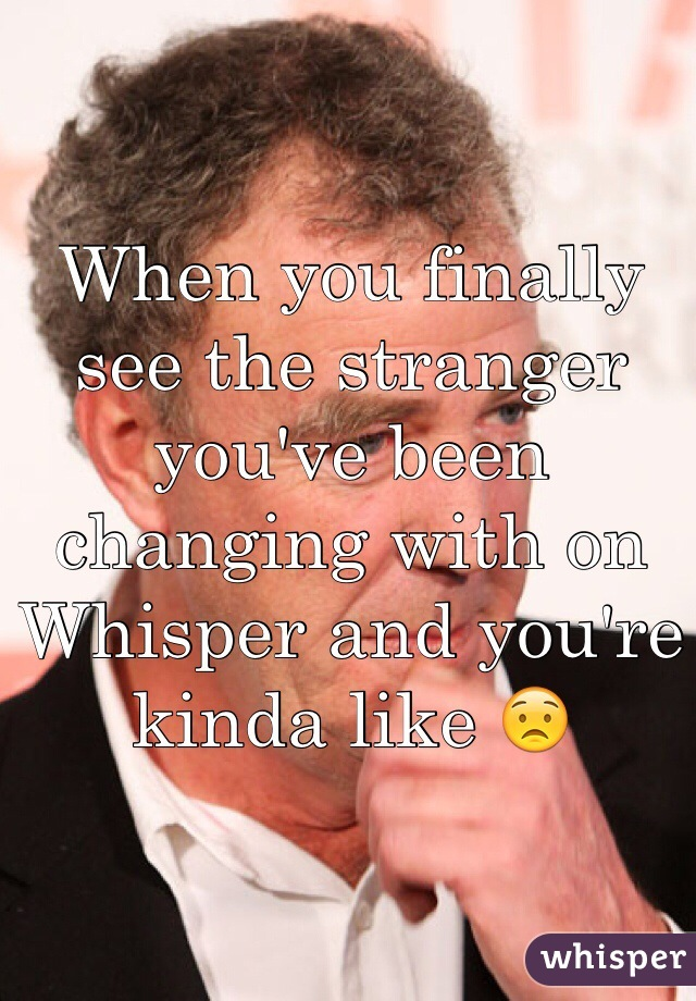 When you finally see the stranger you've been changing with on Whisper and you're kinda like 😟
