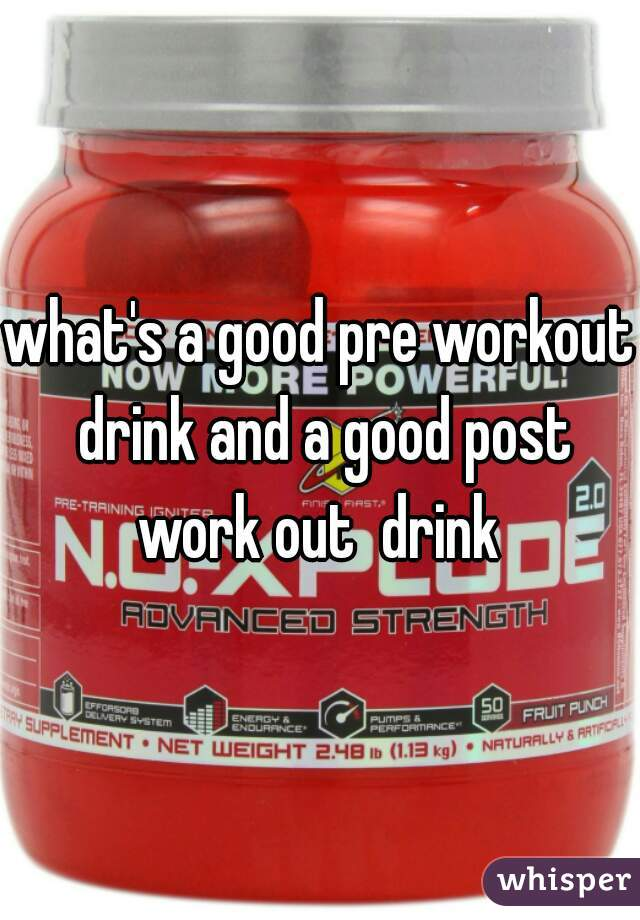 what's a good pre workout drink and a good post work out  drink