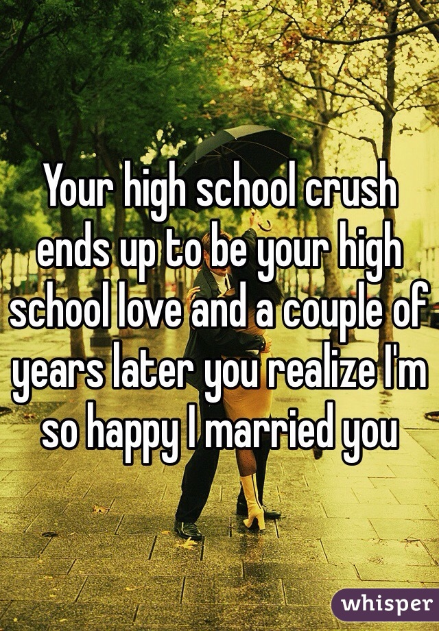 Your high school crush ends up to be your high school love and a couple of years later you realize I'm so happy I married you