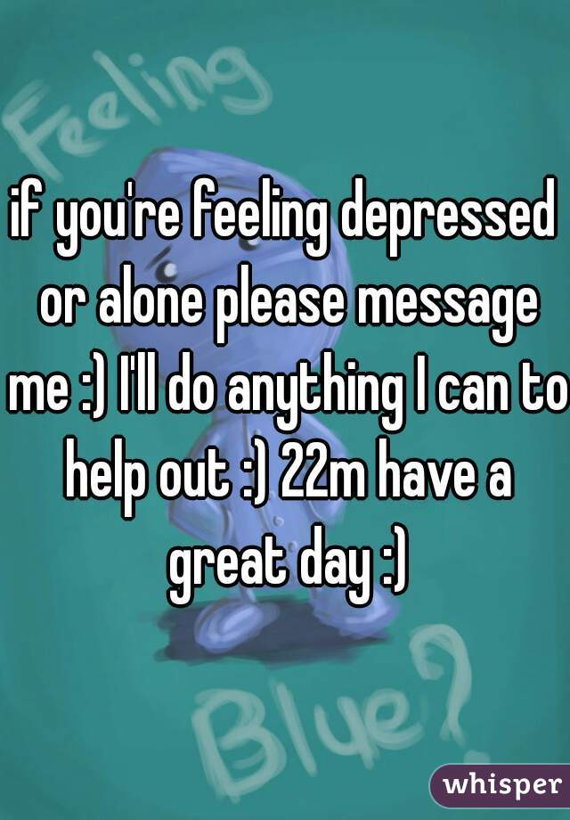 if you're feeling depressed or alone please message me :) I'll do anything I can to help out :) 22m have a great day :)
