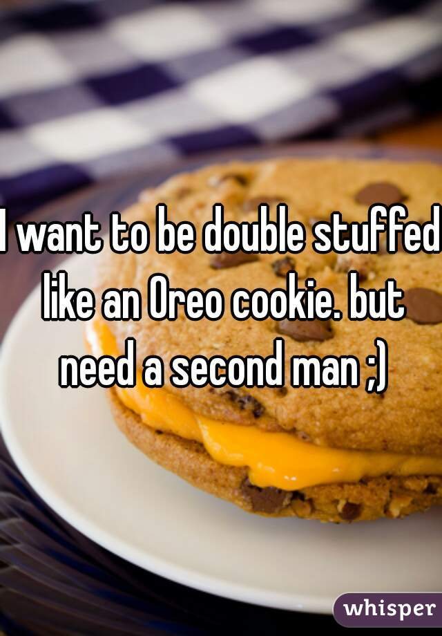 I want to be double stuffed like an Oreo cookie. but need a second man ;)