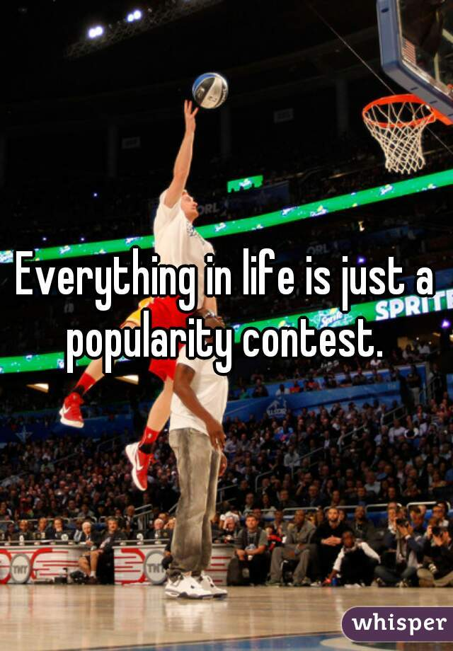 Everything in life is just a popularity contest.