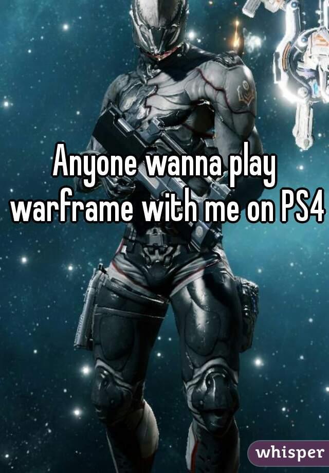 Anyone wanna play warframe with me on PS4