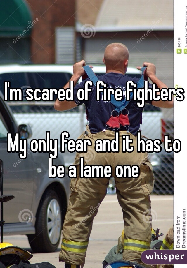 I'm scared of fire fighters  My only fear and it has to be a lame one