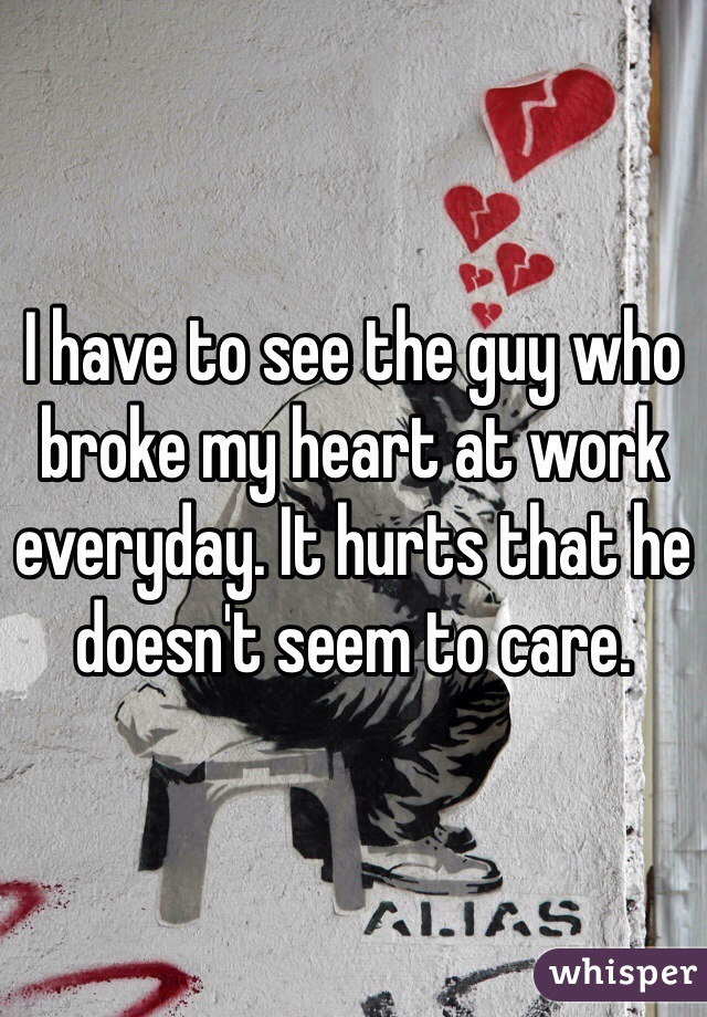 I have to see the guy who broke my heart at work everyday. It hurts that he doesn't seem to care.