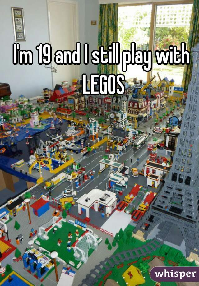 I'm 19 and I still play with LEGOS