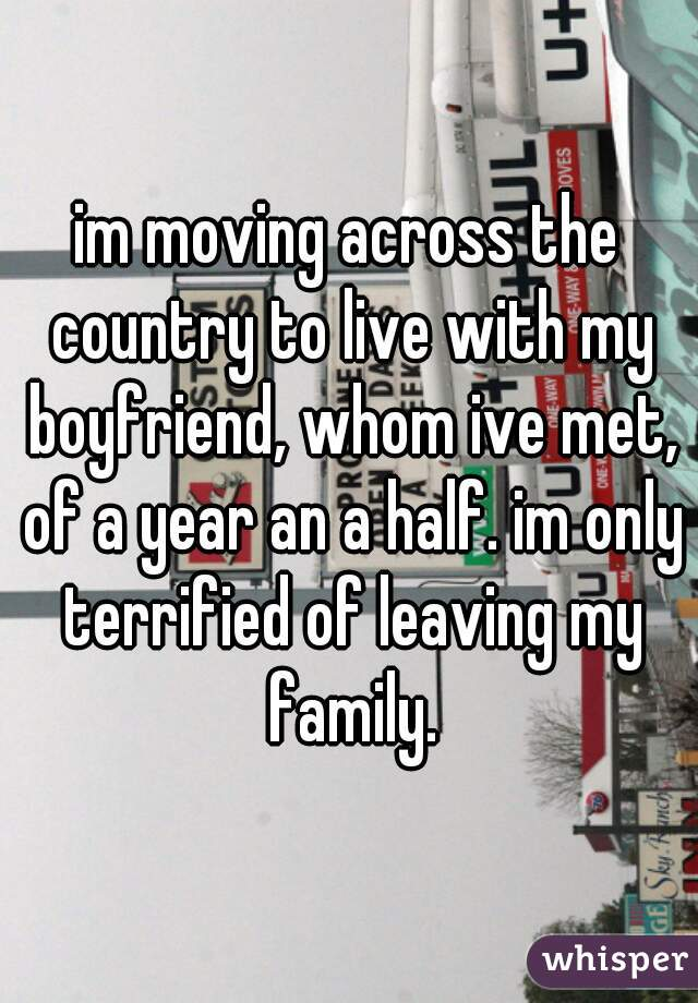 im moving across the country to live with my boyfriend, whom ive met, of a year an a half. im only terrified of leaving my family.