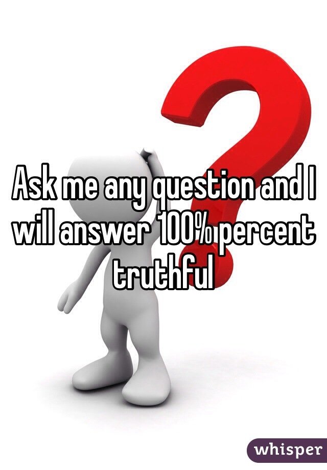 Ask me any question and I will answer 100% percent truthful