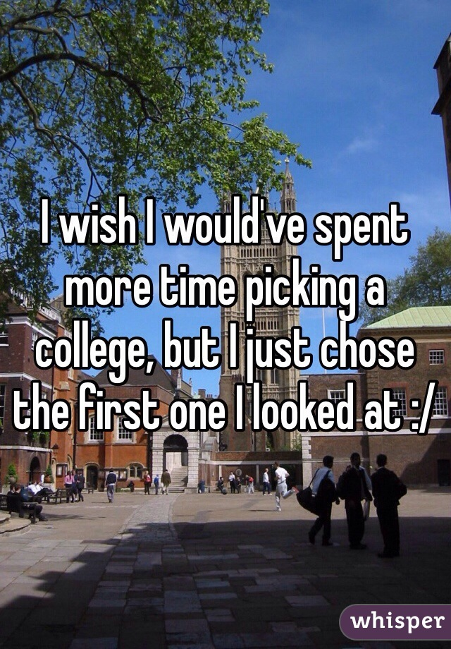 I wish I would've spent more time picking a college, but I just chose the first one I looked at :/
