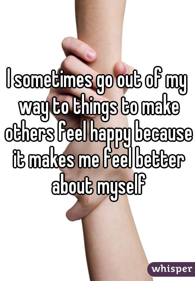 I sometimes go out of my way to things to make others feel happy because it makes me feel better about myself