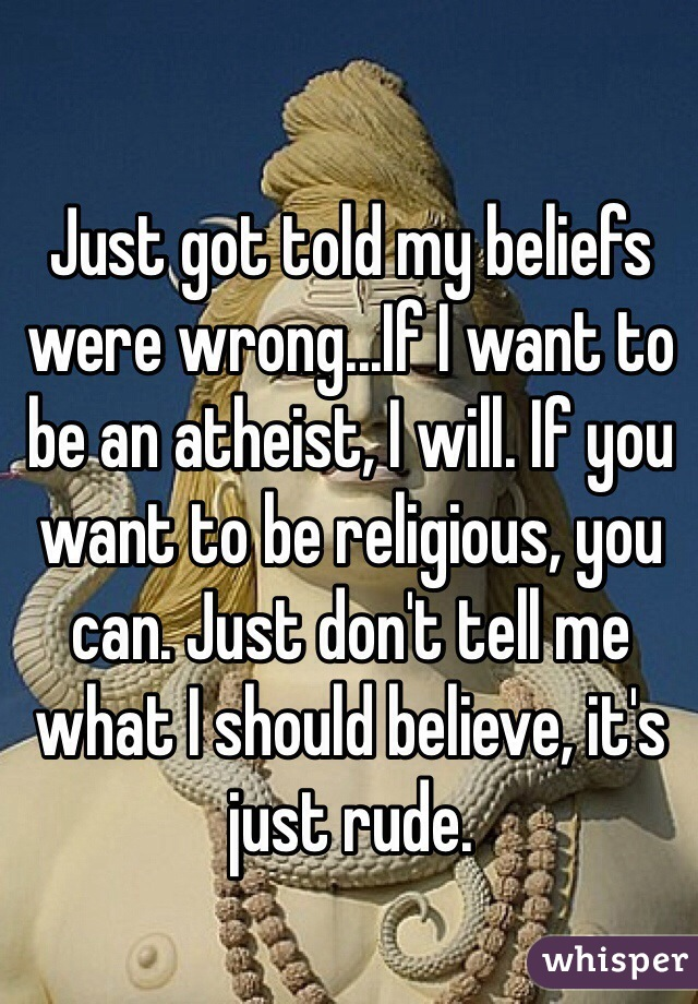 Just got told my beliefs were wrong...If I want to be an atheist, I will. If you want to be religious, you can. Just don't tell me what I should believe, it's just rude.