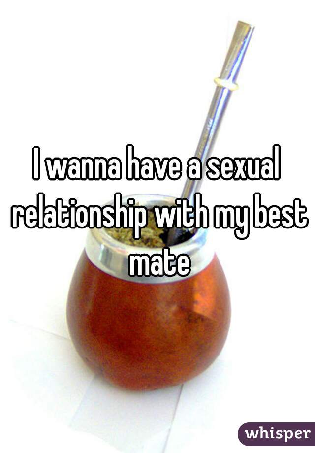 I wanna have a sexual relationship with my best mate