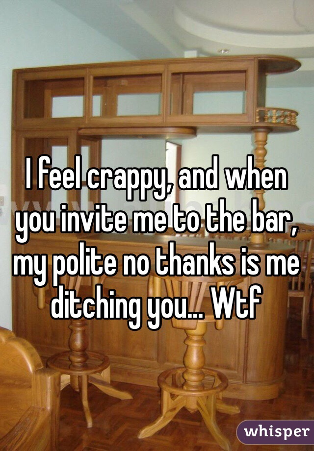I feel crappy, and when you invite me to the bar, my polite no thanks is me ditching you... Wtf