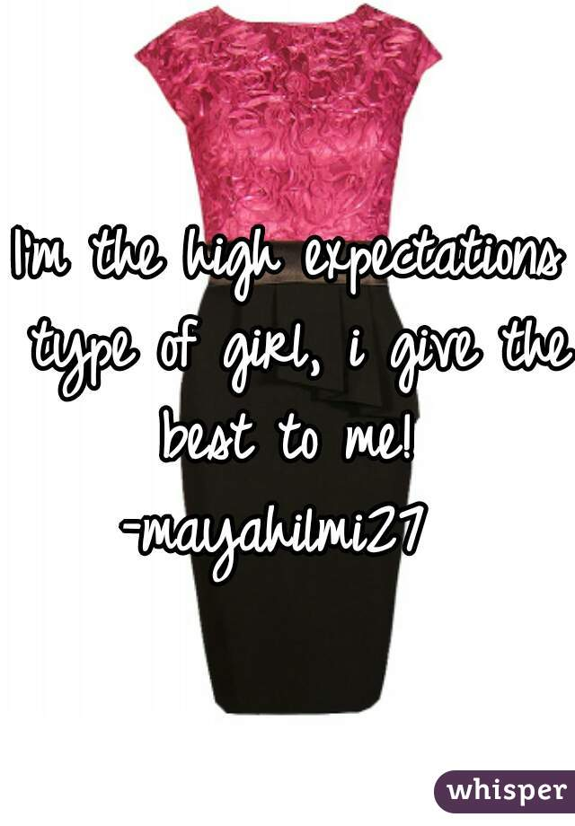 I'm the high expectations type of girl, i give the best to me!  -mayahilmi27