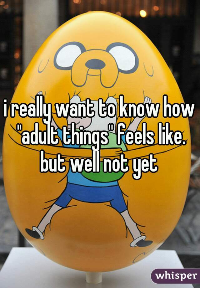 """i really want to know how """"adult things"""" feels like. but well not yet"""