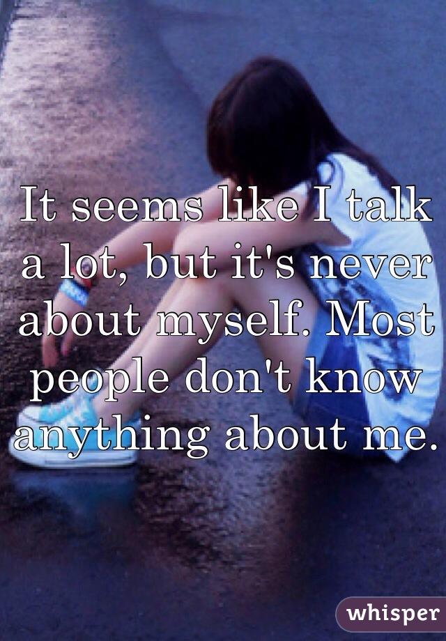 It seems like I talk a lot, but it's never about myself. Most people don't know anything about me.