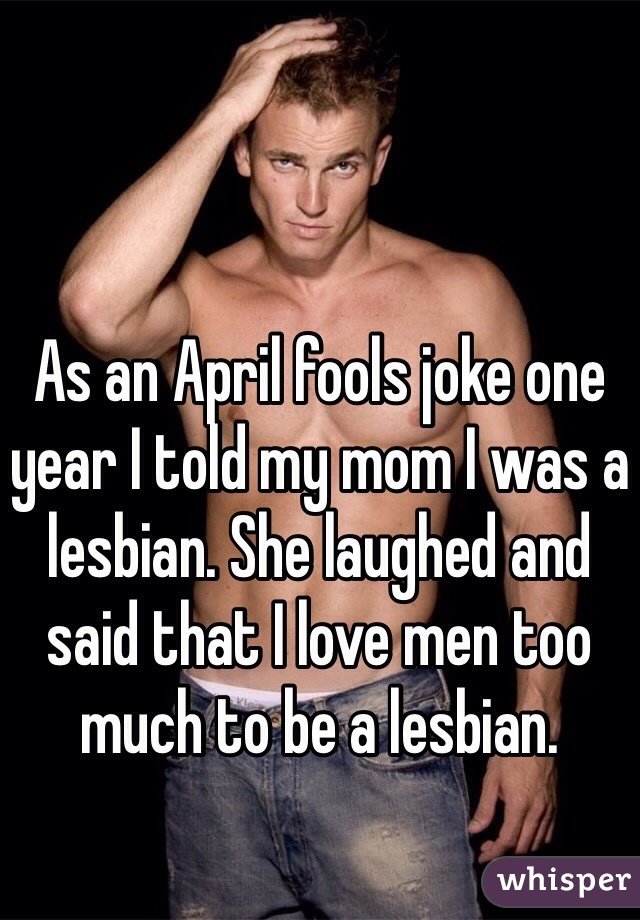 As an April fools joke one year I told my mom I was a lesbian. She laughed and said that I love men too much to be a lesbian.
