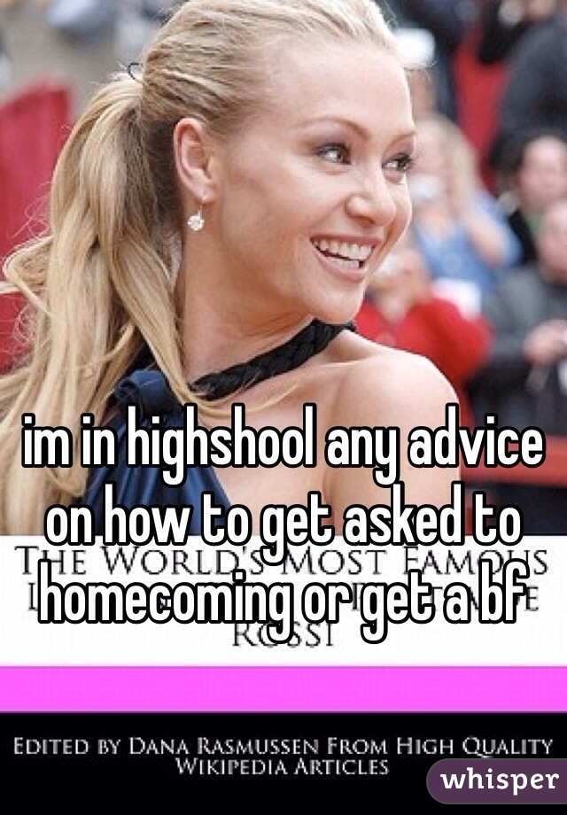 im in highshool any advice on how to get asked to homecoming or get a bf