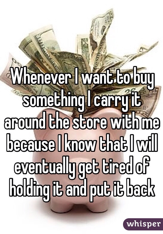 Whenever I want to buy something I carry it around the store with me because I know that I will eventually get tired of holding it and put it back