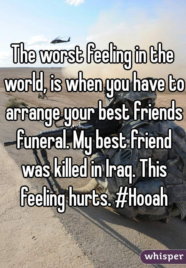 The worst feeling in the world, is when you have to arrange your best friends funeral. My best friend was killed in Iraq. This feeling hurts. #Hooah