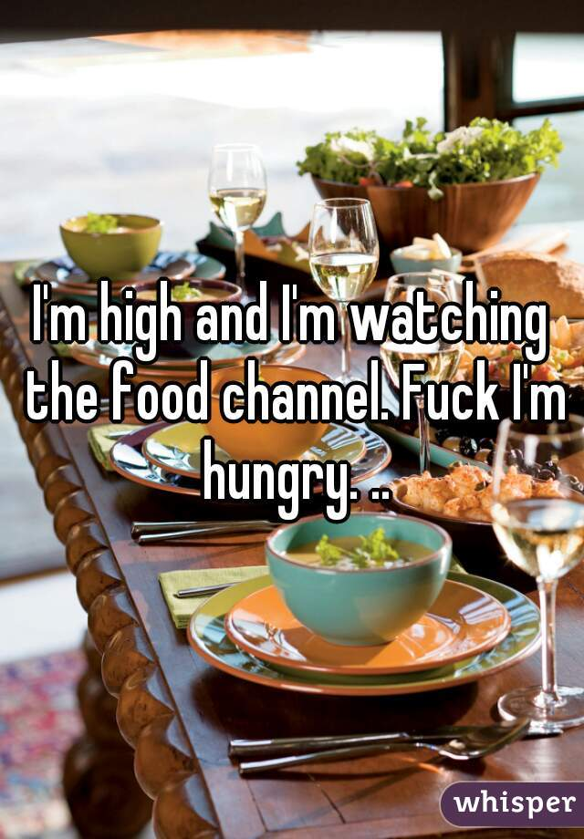 I'm high and I'm watching the food channel. Fuck I'm hungry. ..