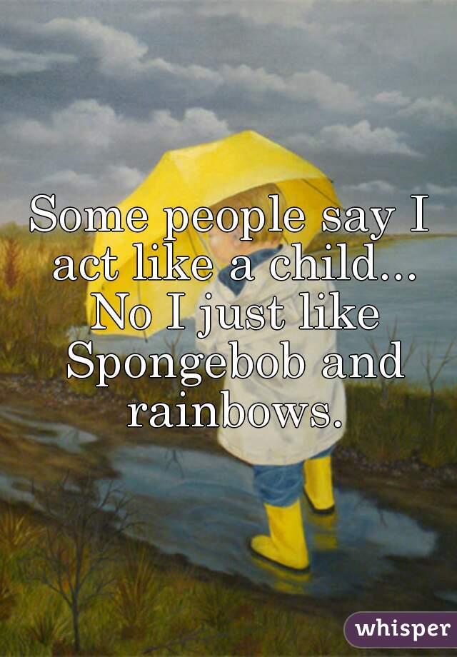 Some people say I act like a child... No I just like Spongebob and rainbows.