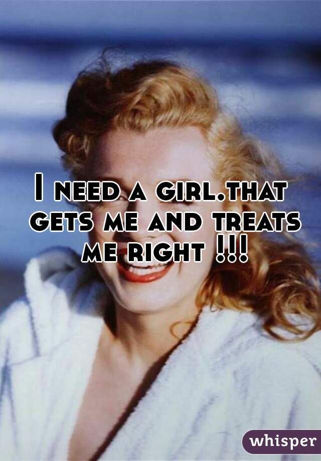 I need a girl.that gets me and treats me right !!!