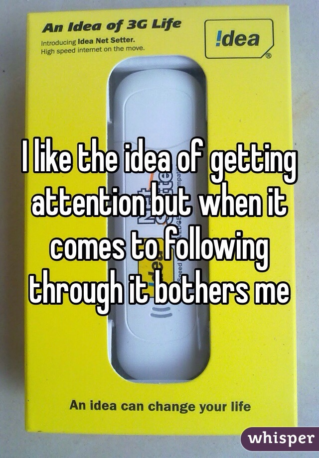 I like the idea of getting attention but when it comes to following through it bothers me
