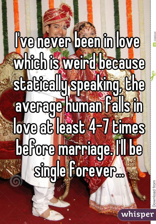 I've never been in love which is weird because statically speaking, the average human falls in love at least 4-7 times before marriage. I'll be single forever...