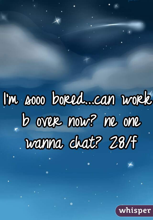 I'm sooo bored...can work b over now? ne one wanna chat? 28/f