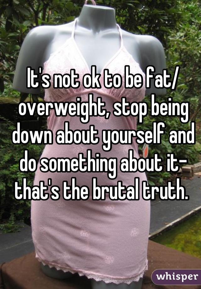 It's not ok to be fat/ overweight, stop being down about yourself and do something about it-that's the brutal truth.